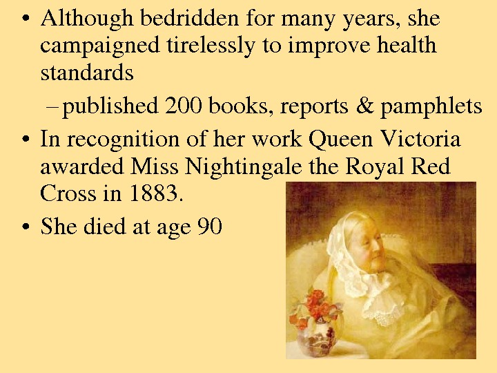 • Althoughbedriddenformanyyears, she campaignedtirelesslytoimprovehealth standards – published 200 books, reports&pamphlets • Inrecognitionofherwork. Queen. Victoria awarded.