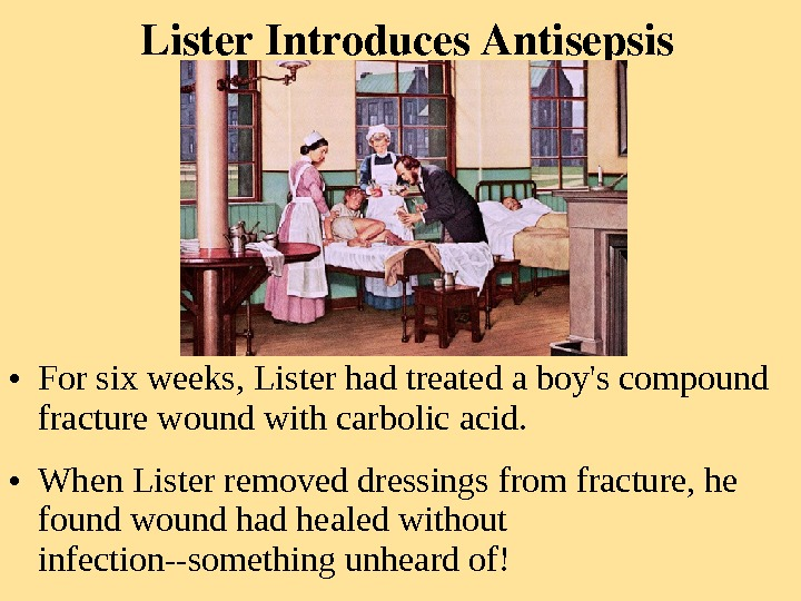 Lister. Introduces. Antisepsis • For six weeks, Lister had treated a boy's compound fracture wound with