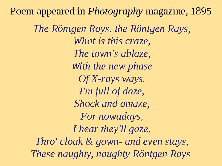 Poem appeared in Photography magazine, 1895 The Röntgen Rays, the Röntgen Rays, What is this craze,