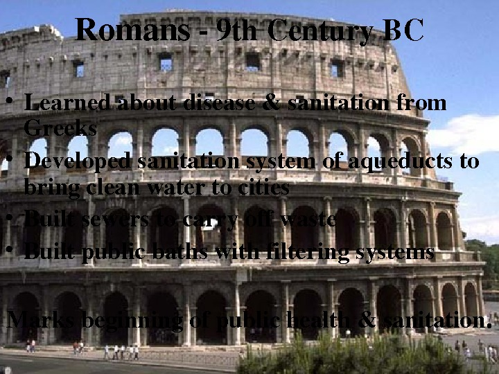Romans 9 th. Century. BC • Learnedaboutdisease&sanitationfrom Greeks • Developedsanitationsystemofaqueductsto bringcleanwatertocities • Builtsewerstocarryoffwaste • Builtpublicbathswithfilteringsystems Marksbeginningofpublichealth&sanitation.