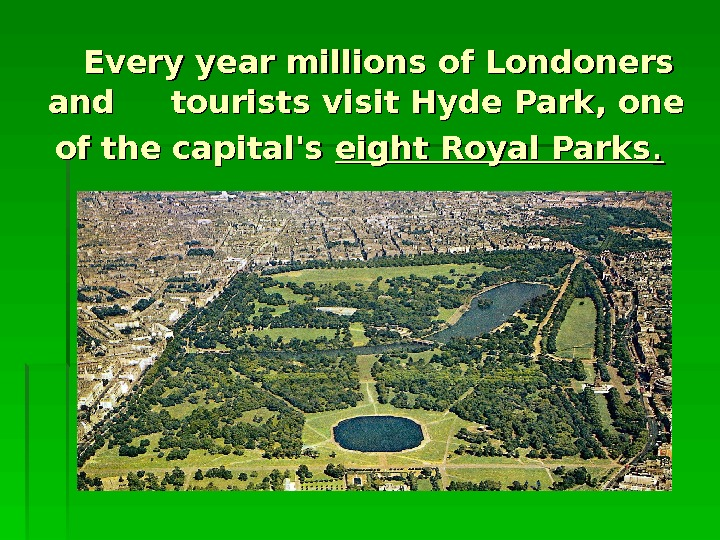 Every year millions of Londoners and  tourists visit Hyde Park, one of the