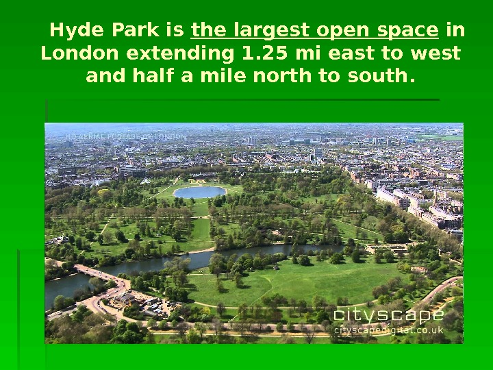 Hyde Park is the largest open space in London extending 1. 25 mi east