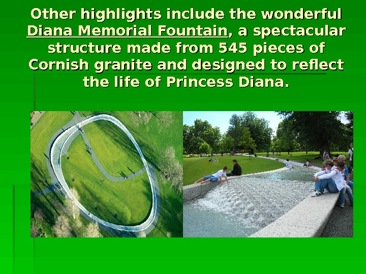 Other highlights include the wonderful Diana Memorial Fountain , a spectacular structure made from