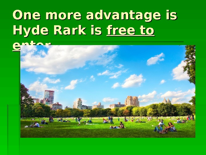 One more advantage is Hyde Rark is free to enter. .