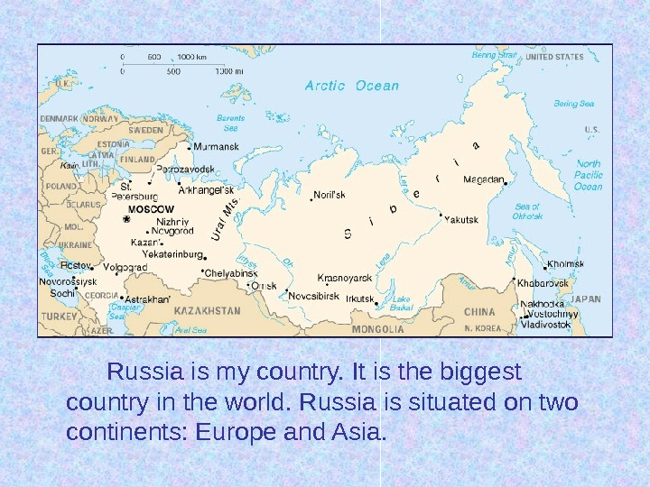 Russia is my country. It is the biggest country in the world. Russia is situated on