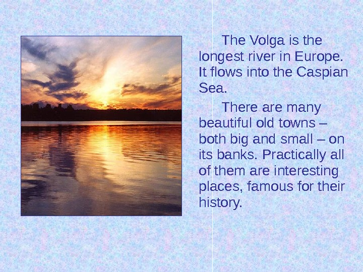 The Volga is the longest river in Europe.  It flows into the Caspian Sea. There