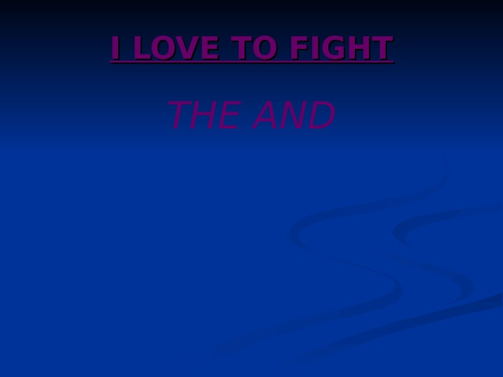I LOVE TO FIGHT THE AND