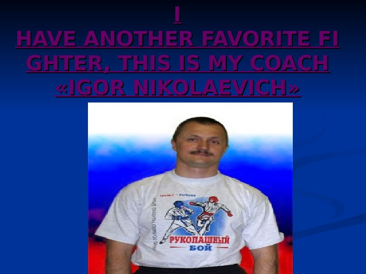 I I HAVEANOTHERFAVORITEFI GHTER, THIS ISMYCOACH  « « IGOR NIKOLAEVICH » »