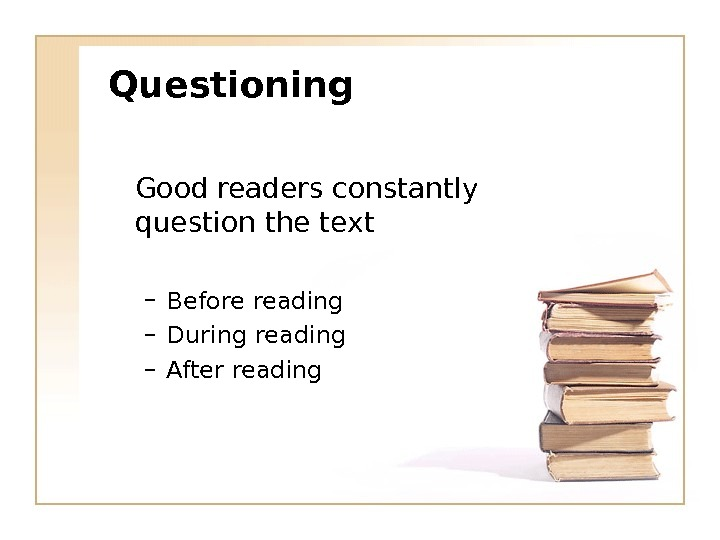 Questioning Good readers constantly question the text – Before reading – During reading – After reading