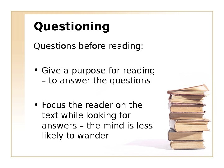 Questioning Questions before reading:  • Give a purpose for reading – to answer the questions