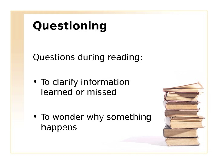 Questioning Questions during reading:  • To clarify information learned or missed • To wonder why