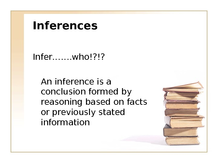 Inferences Infer……. who!? !? An inference is a conclusion formed by reasoning based on facts or