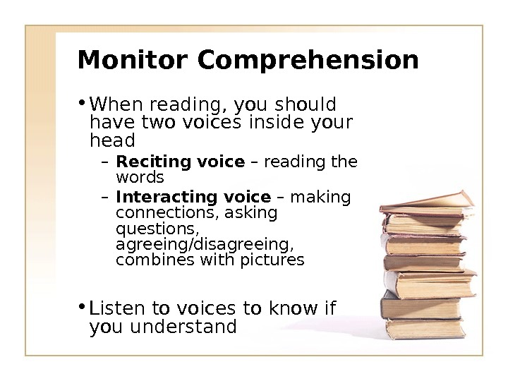 Monitor Comprehension • When reading, you should have two voices inside your head – Reciting voice