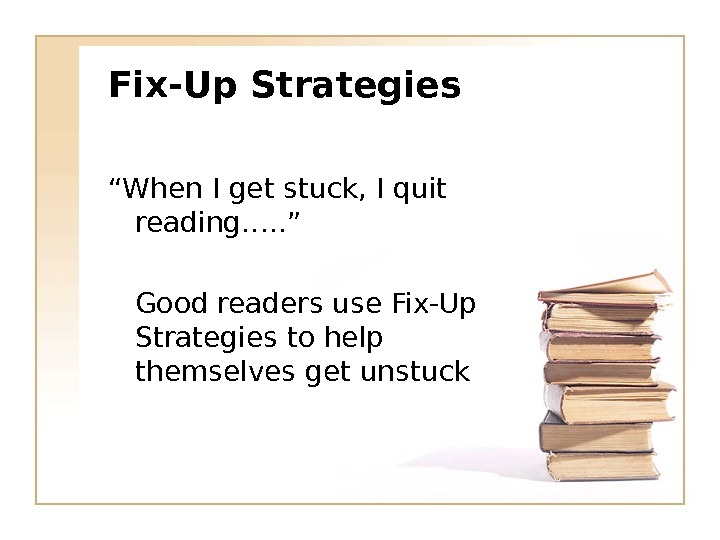 "Fix-Up Strategies "" When I get stuck, I quit reading…. . "" Good readers use Fix-Up"
