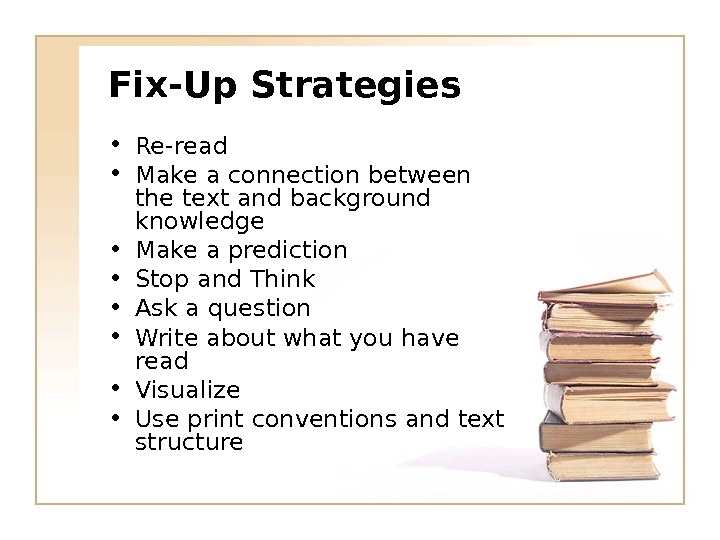Fix-Up Strategies • Re-read • Make a connection between the text and background knowledge • Make