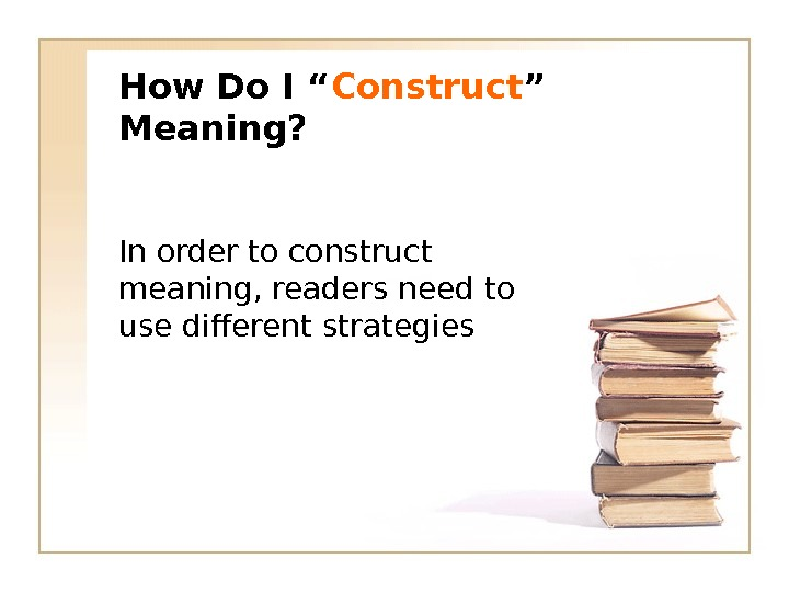 "How Do I "" Construct "" Meaning? In order to construct meaning, readers need to use"