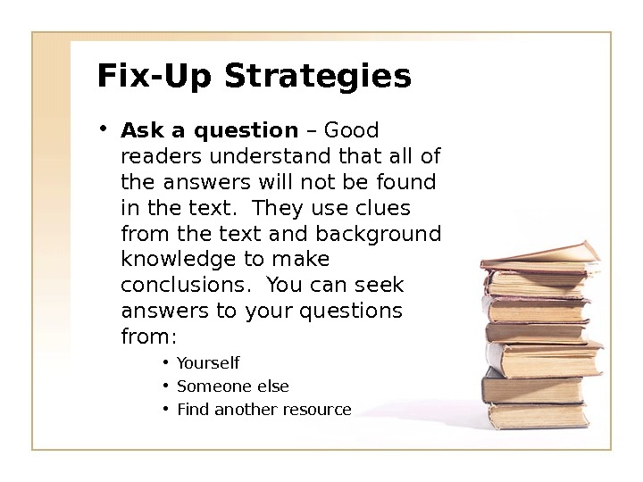 Fix-Up Strategies • Ask a question – Good readers understand that all of the answers will
