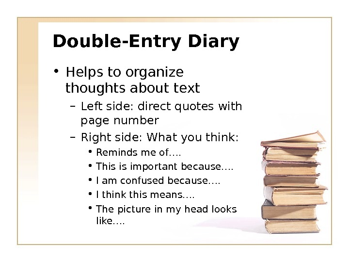 Double-Entry Diary • Helps to organize thoughts about text – Left side: direct quotes with page