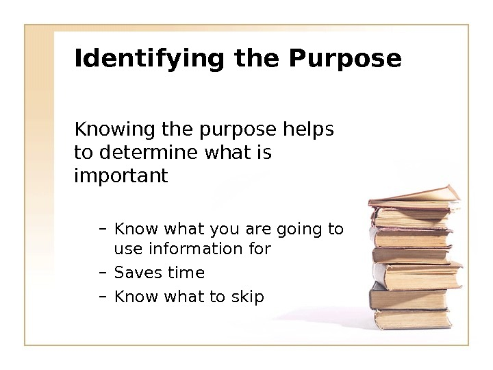 Identifying the Purpose Knowing the purpose helps to determine what is important – Know what you