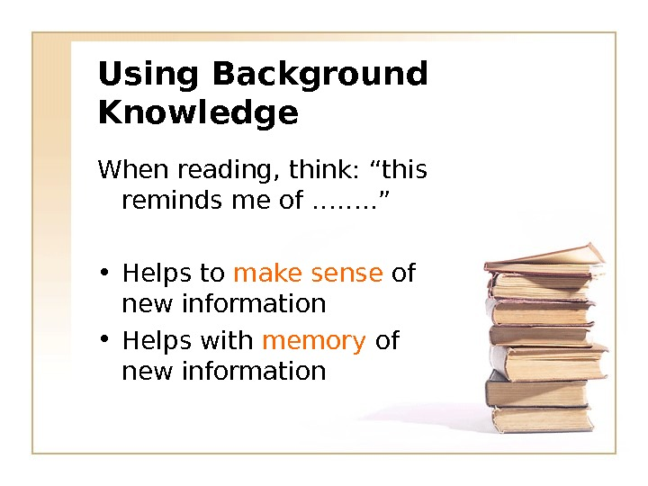 "Using Background Knowledge When reading, think: ""this reminds me of ……. . "" • Helps to"