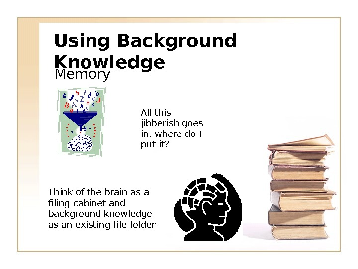 Using Background Knowledge Memory All this jibberish goes in, where do I put it? Think of