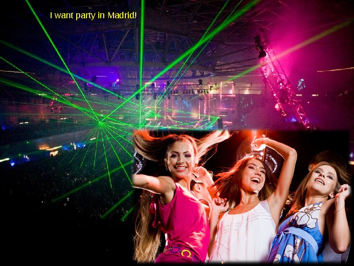 I want party in Madrid!