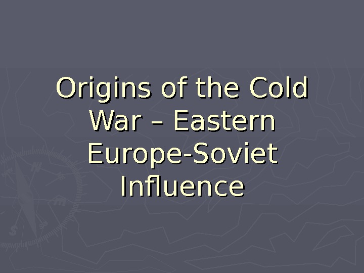Origins of the Cold War – Eastern Europe-Soviet Influence