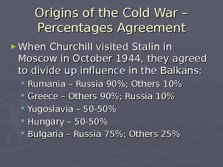 Origins of the Cold War – Percentages Agreement ► When Churchill visited Stalin in Moscow in
