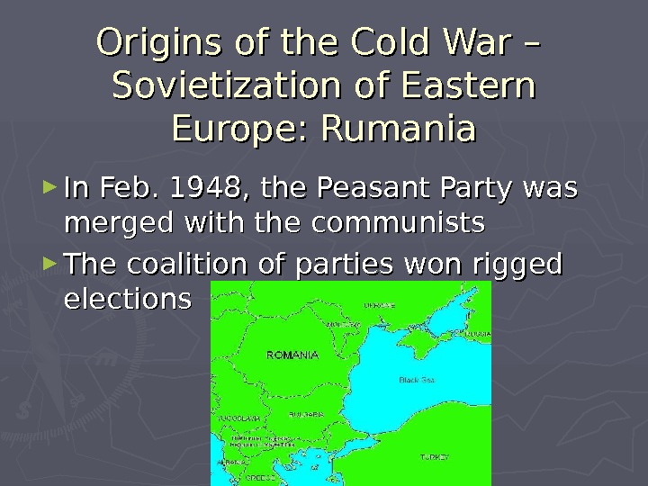 Origins of the Cold War – Sovietization of Eastern Europe: Rumania ► In Feb. 1948, the