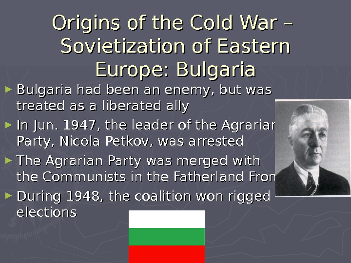Origins of the Cold War – Sovietization of Eastern Europe: Bulgaria ► Bulgaria had been an