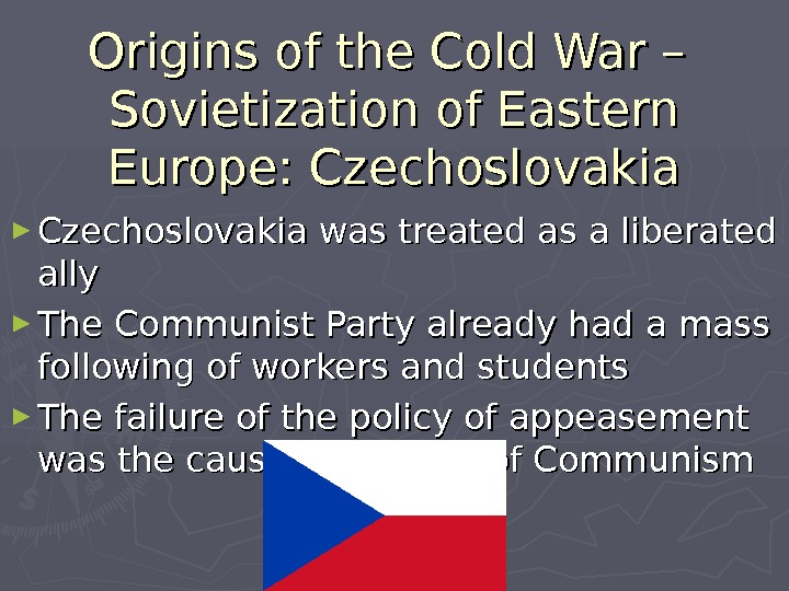 Origins of the Cold War – Sovietization of Eastern Europe: Czechoslovakia ► Czechoslovakia was treated as