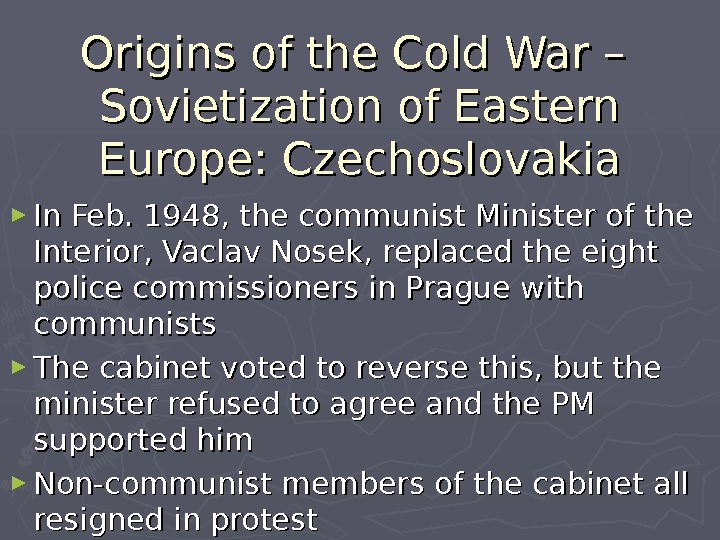 Origins of the Cold War – Sovietization of Eastern Europe: Czechoslovakia ► In Feb. 1948, the