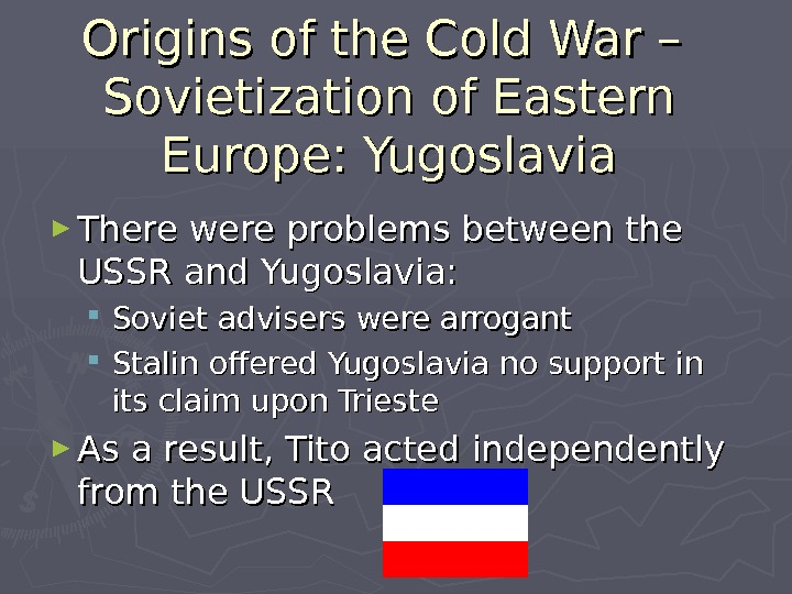 Origins of the Cold War – Sovietization of Eastern Europe: Yugoslavia ► There were problems between