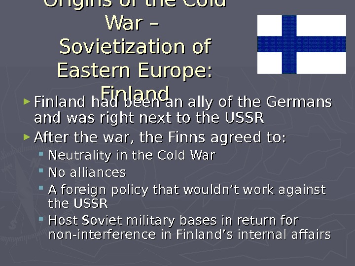 Origins of the Cold War – Sovietization of Eastern Europe:  Finland ► Finland had been