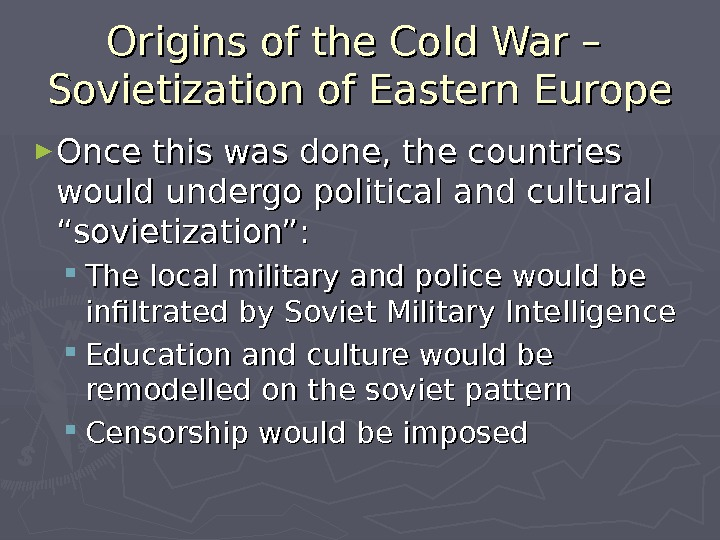 Origins of the Cold War – Sovietization of Eastern Europe ► Once this was done, the