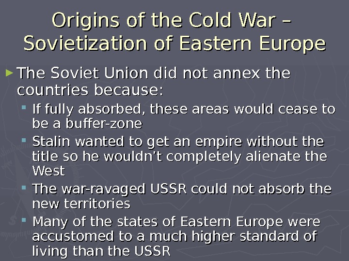 Origins of the Cold War – Sovietization of Eastern Europe ► The Soviet Union did not