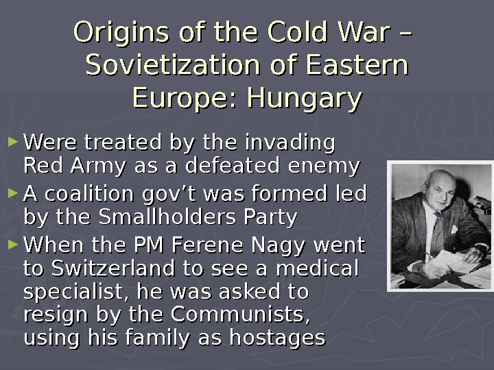 Origins of the Cold War – Sovietization of Eastern Europe: Hungary ► Were treated by the