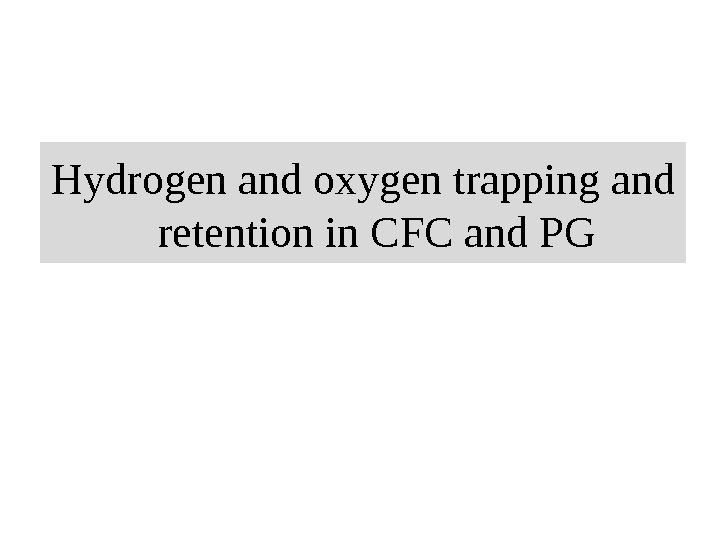Hydrogen and oxygen trapping and retention in CFC and PG