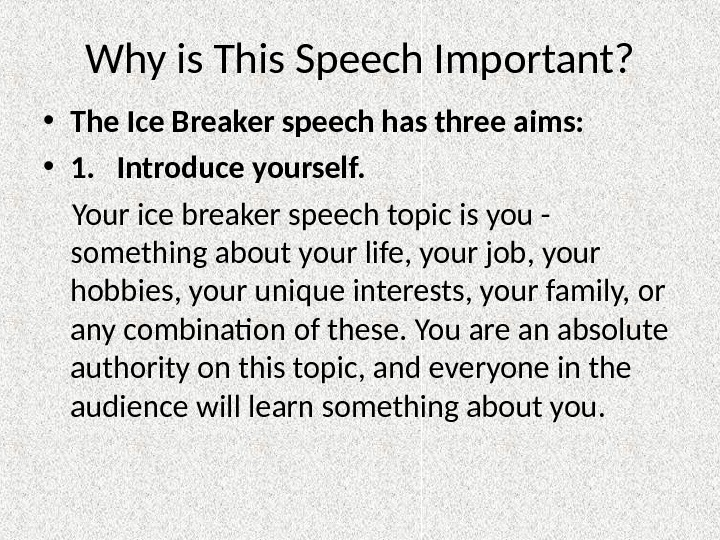 Why is This Speech Important?  • The Ice Breaker speech has three aims:  •