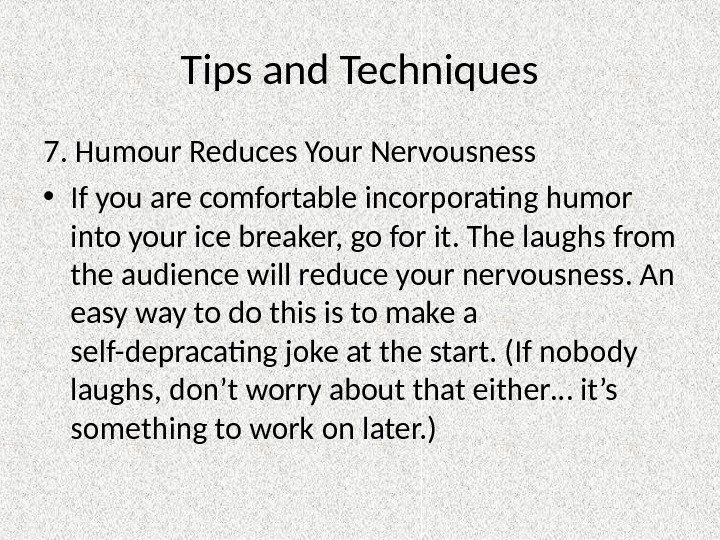 Tips and Techniques 7. Humour Reduces Your Nervousness • If you are comfortable incorporating humor into
