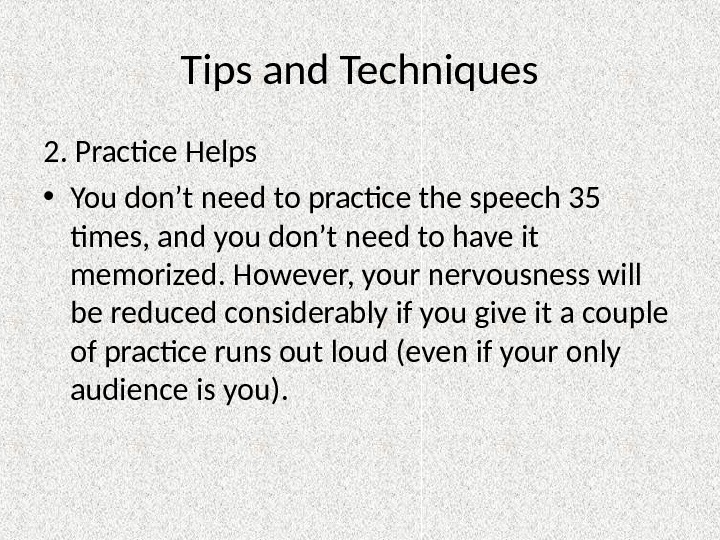Tips and Techniques 2. Practice Helps • You don't need to practice the speech 35 times,