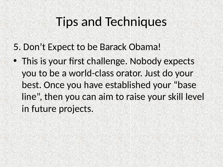 Tips and Techniques 5. Don't Expect to be Barack Obama! • This is your first challenge.