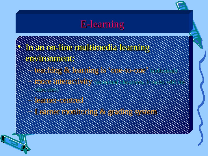 E-learning • In an on-line multimedia learning environment: – teaching & learning is 'one-to-one'