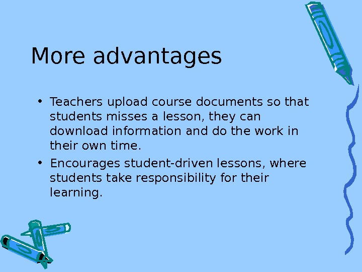 More advantages • Teachers upload course documents so that students misses a lesson, they