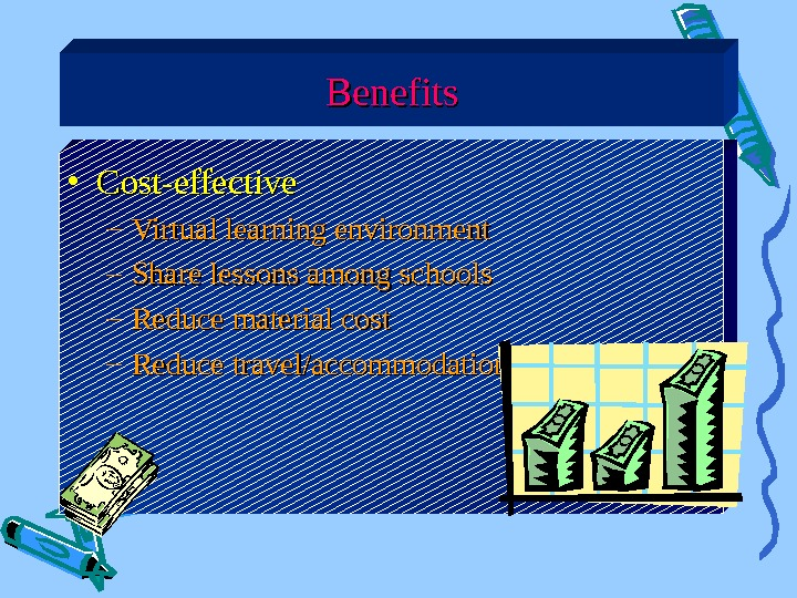 • Cost-effective – Virtual learning environment – Share lessons among schools – Reduce material