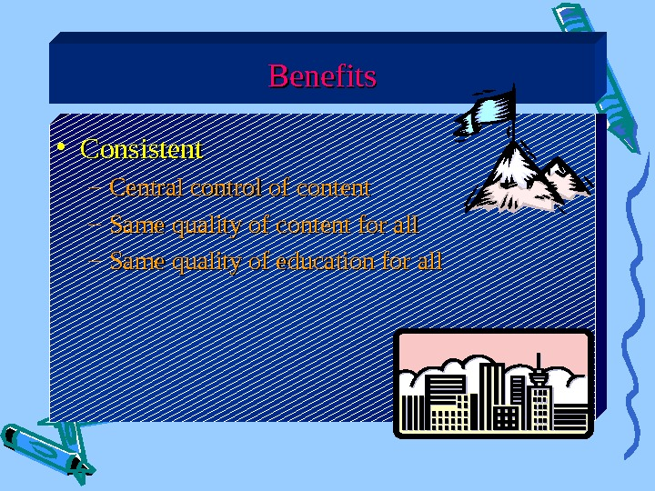 Benefits • Consistent – Central control of content – Same quality of content for