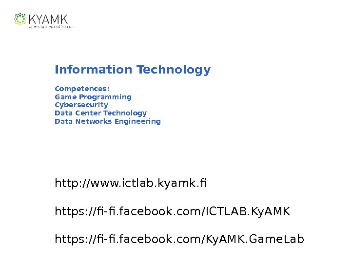 Information Technology Competences: Game Programming Cybersecurity Data Center Technology Data Networks Engineering http: //www. ictlab. kyamk.