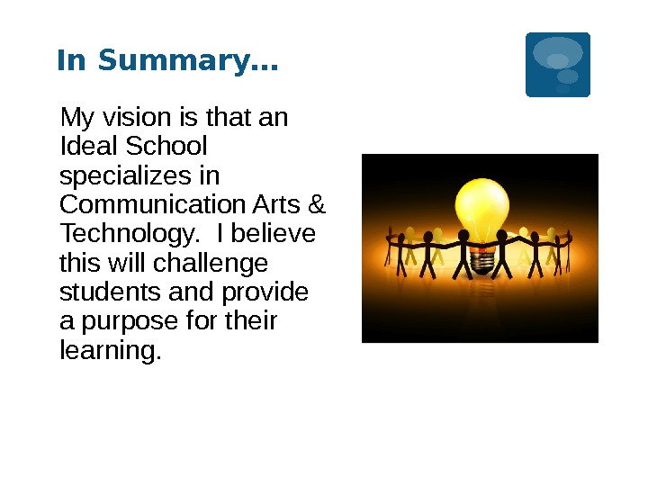 In Summary… My vision is that an Ideal School specializes in Communication Arts & Technology.