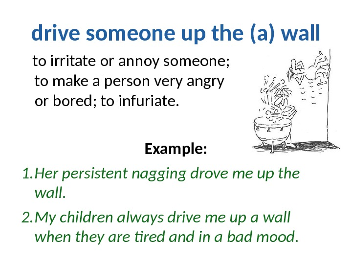 drive someone up the (a) wall to irritate or annoy someone;     to