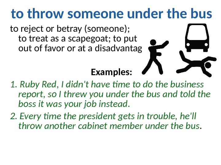 to throw someone under the bus to reject or betray (someone);